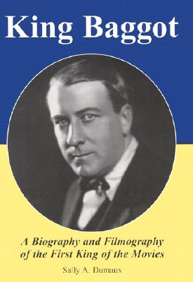 King Baggot: A Biography and Filmography of the First King of the Movies, Dumaux, Sally A.