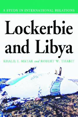 Lockerbie and Libya: A Study in International Relations, Matar, Khalil I.; Thabit, Robert W.
