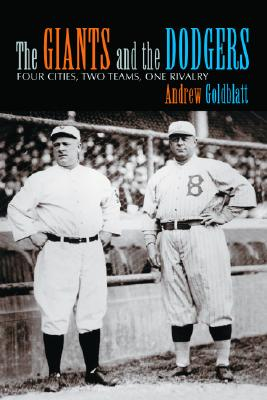 The Giants and the Dodgers: Four Cities, Two Teams, One Rivalry, Andrew Goldblatt