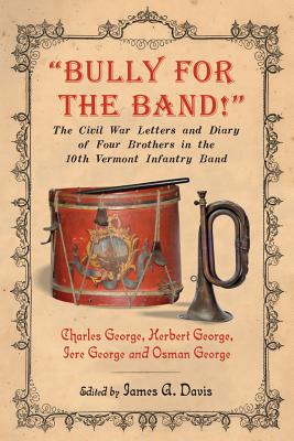 """Image for """"Bully for the Band!"""": The Civil War Letters and Diary of Four Brothers in the 10th Vermont Infantry Band"""