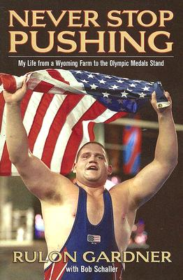 Never Stop Pushing: My Life from a Wyoming Farm to the Olympic Medals Stand, Rulon Gardner