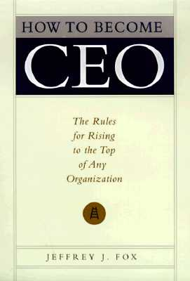 How to Become Ceo : The Rules for Rising to the Top of Any Organization, JEFFREY J. FOX