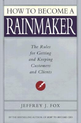 How to Become a Rainmaker : The People Who Get and Keep Customers, JEFFREY J. FOX, JEFFEREY J. FOX