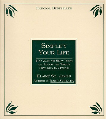 Simplify Your Life: 100 Ways to Slow Down and Enjoy the Things That Really Matter, St. James, Elaine