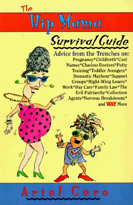 The Hip Mama Survival Guide: Advice from the Trenches on Pregnancy, Childbirth, Cool Names, Clueless Doctors, Potty Training, and Toddler Avengers, Gore, Ariel