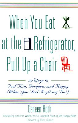 When You Eat at the Refrigerator, Pull Up a Chair: 50 Ways to Feel Thin, Gorgeous, and Happy (When You Feel Anything But), Roth, Geneen;Geneen Roth
