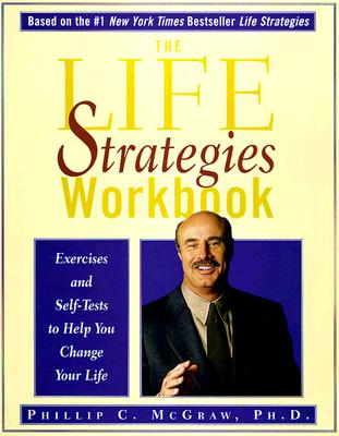 The Life Strategies Workbook: Exercises and Self-Tests to Help You Change Your Life, McGraw, Phillip C.