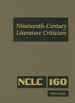 Nineteenth-Century Literature Criticism Topics Volume Criticism of Various Topics in Nineteenth-Century Literature, Including Literary and Critical Movements, Prominent Themes and Genres, Anniversary Clebrations, and Surveys of National Literatures, Bomarito, Jessica; Whitaker, Russel