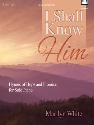 Image for I Shall Know Him: Hymns of Hope and Promise for Solo Piano