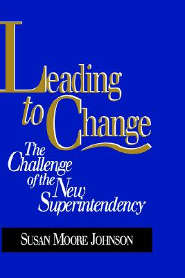 Leading to Change: The Challenge of the New Superintendency, Johnson, Susan Moore