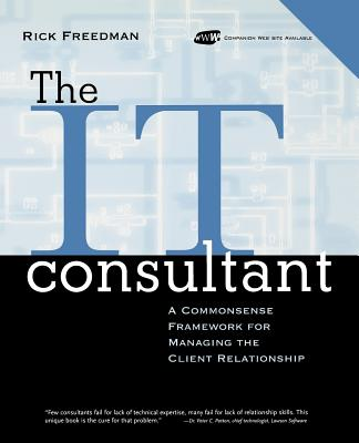 The IT Consultant : A Commonsense Framework for Managing the Client Relationship, Rick Freedman