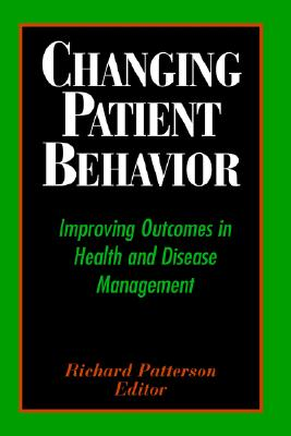 Changing Patient Behavior: Improving Outcomes in Health and Disease Management, Patterson, Richard