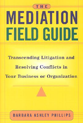 Image for MEDIATION FIELD GUIDE: TRANSCENDING LITIGATION AND RESOLVING CONFLICTS IN YOUR BUSINESS OR ORGANIZATION