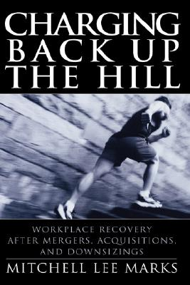 Charging Back Up the Hill: Workplace Recovery After Mergers, Acquisitions and Downsizings, Marks, Mitchell Lee