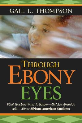 Image for Through Ebony Eyes: What Teachers Need to Know But Are Afraid to Ask About African American Students