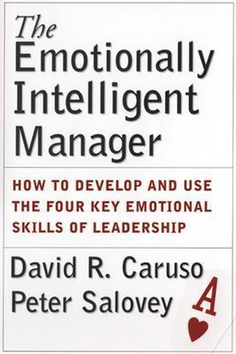 The Emotionally Intelligent Manager: How to Develop and Use the Four Key Emotional Skills of Leadership, Caruso, David R.; Salovey, Peter