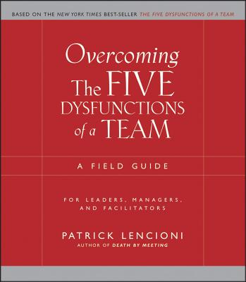 Overcoming the Five Dysfunctions of a Team: A Field Guide for Leaders, Managers, and Facilitators, Patrick Lencioni
