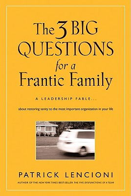 Image for The Three Big Questions for a Frantic Family: A Leadership Fable About Restoring Sanity To The Most Important Organization In Your Life