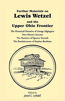 Image for Further Materials on Lewis Wetzel and the Upper Ohio Frontier: The Historical Narrative of George Edgington, Peter Henry's Account, The Narrative of Spencer Records, The Reminiscences of Stephen Burkham