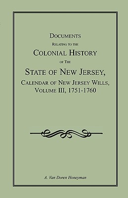 Documents Relating to the Colonial History of the State of New Jersey,  Calendar of New Jersey Wills, Volume III, 1751-1760, A. Van Doren Honeyman