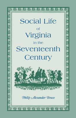 Image for Social Life of Virginia in the Seventeenth Century. An inquiry into the origin of the higher planting class, together with an account of the habits, customs, and diversions of the people