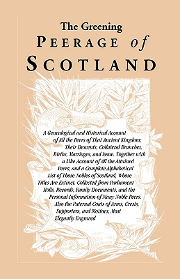 Image for The Greening Peerage of Scotland: A Genealogical and Historical Account of All the Peers of That Ancient Kingdom; Their Descents, Collateral Branches, Births, Marriages, and Issue. Together With a Like Account of All the Attained Peers; And a Complete Alphabetical List of Those Nobles of Scotland, Whose Titles Are Extinct. Collected From Parliament Rolls, Records, Family Documents, And the Personal Information of Many Noble Peers. Also the Paternal Coats of Arms, Crests, Supporters, and Mottoes, Most Elegantly Engraved