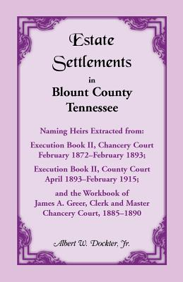 Image for Estate Settlements of Blount County, Tennessee, Naming Heirs Extracted from: Execution Book II, Chancery Court, February 1872-February 1893; Execution Book II, County Court, April 1893-February 1915; and the Workbook of James A. Greer, Clerk and Master, Chancery Court, 1885-1890