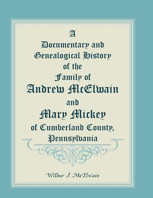 Image for A Documentary And Genealogical History Of The Family Of Andrew McElwain And Mary Mickey Of Cumberland County, Pennsylvania