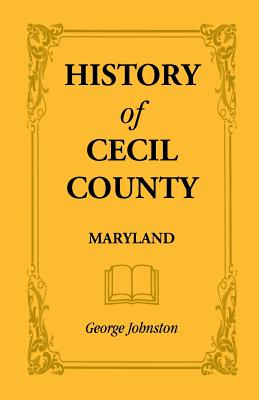 Image for History of Cecil County, Maryland, and the Early Settlements Around the Head of Chesapeake Bay and on the Delaware River, with Sketches of Some of the Old Families of Cecil County