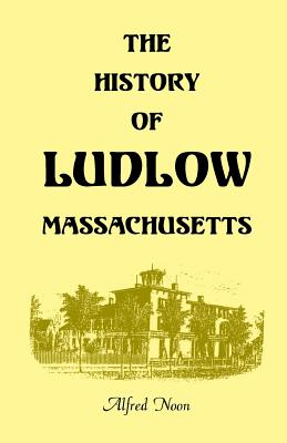 Image for The History of Ludlow, Massachusetts: With Biographical Sketches of Leading Citizens, Reminiscences, Genealogies, Farm Histories, and an Account of the Centennial Celebration, June 1, 1874, 2nd Edition
