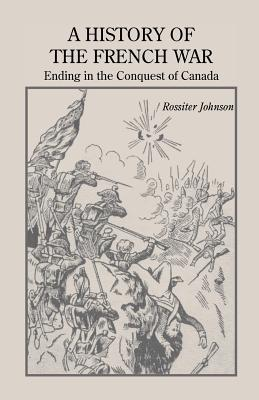 Image for A History of the French War, Ending in the Conquest of Canada with a Preliminary Account of the Early Attempts at Colonization and Struggles for the Possession of the Continent