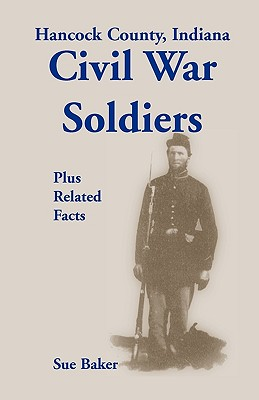 Hancock County, Indiana: Civil War Soldiers Plus Related Facts, Baker, Sue