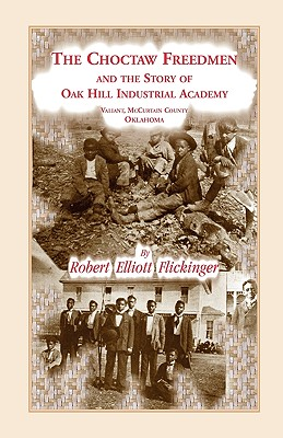 Image for The Choctaw Freedmen and the Story of Oak Hill Industrial Academy, Valiant, McCurtain County, Oklahoma, Now Called the Alice Lee Elliott Memorial. Including the early history of the Five Civilized Tribes of Indian Territory, the Presbytery of Kiamichi, Synod of Canadian, and the Bible in the free schools of the American colonies, but suppressed in France, previous to the American and French revolutions.
