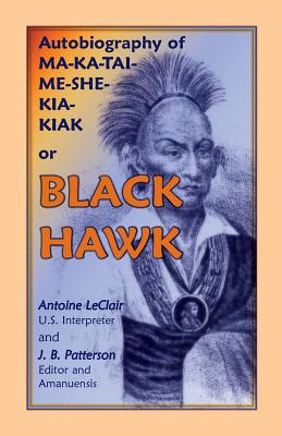 Image for Autobiography of Ma-Ka-Tai-Me-She-Kia-Kiak, or Black Hawk, Embracing the Traditions of his Nation, Various Wars In Which He Has Been Engaged, And His Account Of The Cause And General History Of The BLACK HAWK WAR OF 1832, His Surrender, And Travels Through The United States. Dictated By Himself. Also, Life, Death And Burial Of The Old Chief, Together With A History Of The Black Hawk War.