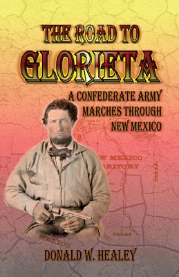 Image for The Road to Glorieta: A Confederate Army Marches Through New Mexico