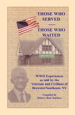 Those Who Served, Those Who Waited: World War II Experiences as told by the Veterans and Civilians of Brewster/Southeast, New York, Dolores Beal Stephens