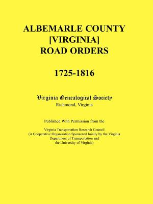 Image for Albemarle County [Virginia] Road Orders, 1725-1816. Published With Permission from the Virginia Transportation Research Council (A Cooperative Organization Sponsored Jointly by the Virginia Department of Transportation and the University of Virginia)
