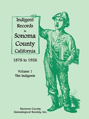 Indigent Records in Sonoma County, California 1878 to 1926, Volume 1: The Indigents, Sonoma County Genealogical Society, Inc.