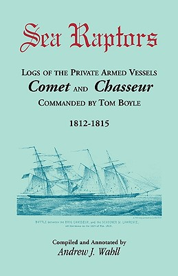 Image for Sea Raptors: Logs of Voyages of Private Armed Vessels, Comet and Chasseur, Commanded by Tom Boyle, 1812-1815