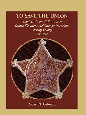 To Save the Union: Volunteers in the Civil War from Centerville, Hume and Granger Townships, Allegany County, New York, Colombo, Robert N.