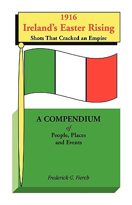 1916 Ireland's Easter Rising, Shots that Cracked an Empire: A Compendium of People, Places and Events, Frederick G. Fierch