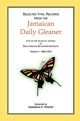 Selected Vital Records from the Jamaican Daily Gleaner: Life on the Island of Jamaica as seen through Newspaper Extracts, Volume 1: 1865-1915, Madeleine E. Mitchell