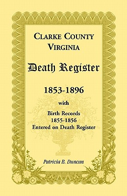 Clarke County, Virginia Death Register, 1853-1896, with Birth Records, 1855-1856 Entered on Death Register, Patricia B. Duncan