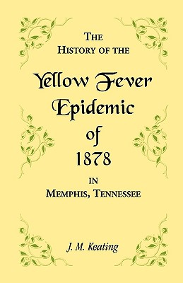 Image for A History of the Yellow Fever: The Yellow Fever Epidemic of 1878, in Memphis, Tennessee. Embracing a complete list of the dead, the names of the doctors and nurses employed, names of all who contributed money or means, and the name and history of the Howards, together with other data, and lists of the dead elsewhere