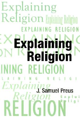 Image for Explaining Religion: Criticism and Theory from Bodin to Freud (AAR Religions in Translation)