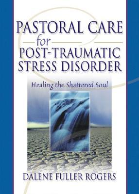 Pastoral Care for Post-Traumatic Stress Disorder: Healing the Shattered Soul, Fuller Rogers, Dalene C.; Koenig, Harold G