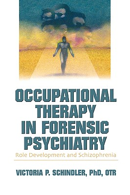 Occupational Therapy in Forensic Psychiatry: Role Development and Schizophrenia, Schindler, Victoria P