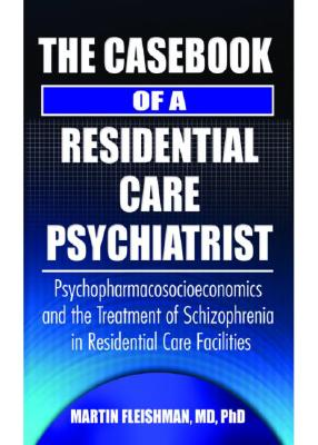 The Casebook of a Residential Care Psychiatrist: Psychopharmacosocioeconomics and the Treatment of Schizophrenia in Residential Care Facilities, Fleishman, Martin