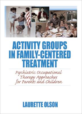 Image for Activity Groups in Family-Centered Treatment: Psychiatric Occupation Therapy Approaches for Parents and Children