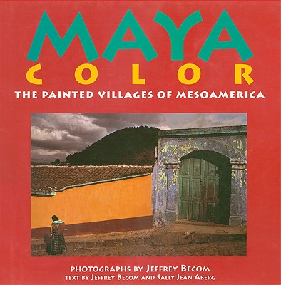 Maya Color: The Painted Villages of Mesoamerica, Sally Jean Aberg, Jeffrey Becom